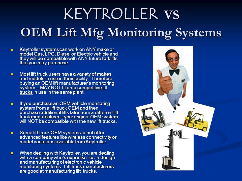 KEYTROLLER VS OEM Lift Mfg Monitoring Systems Keytroller systems can work on ANY make or model Gas, LPG, Diesel or Electric vehicle and they will be c