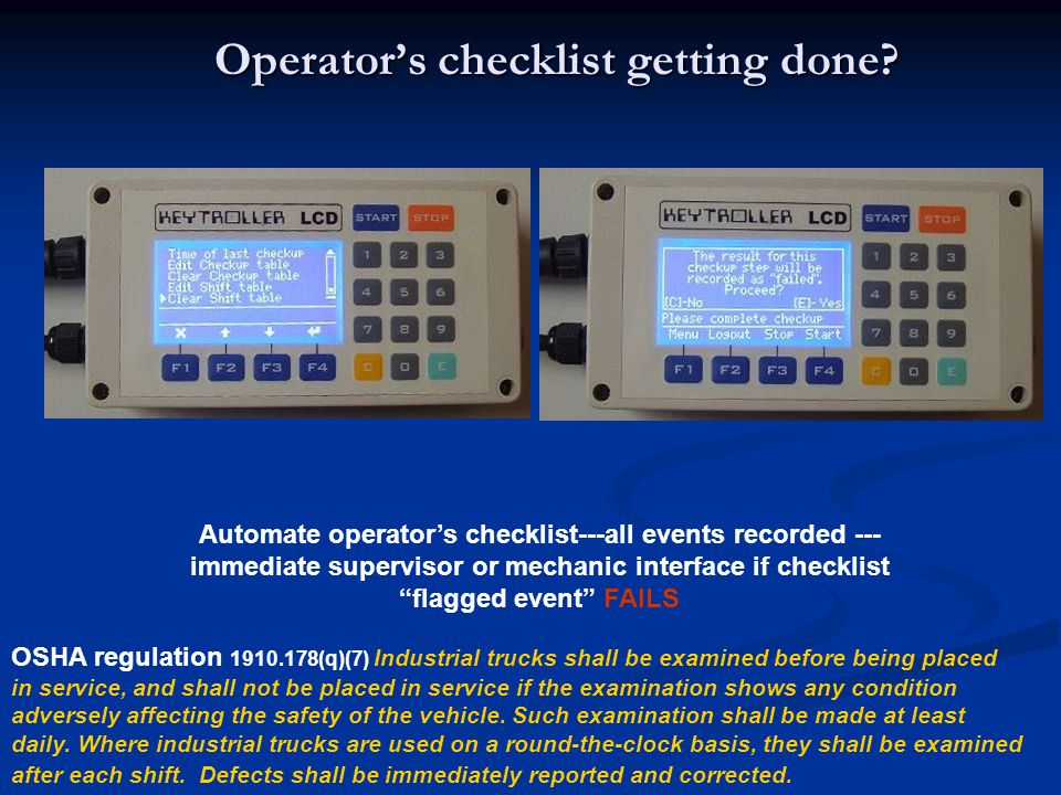 Operators checklist getting done? Automate operators checklist---all events recorded --- immediate supervisor or mechanic interface if checklist flagg