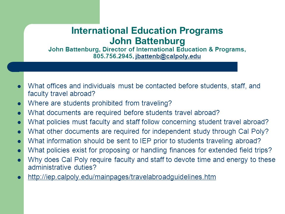 International Education Programs John Battenburg John Battenburg, Director of International Education & Programs, 805.756.2945, jbattenb@calpoly.edujbattenb@calpoly.edu What offices and individuals must be contacted before students, staff, and faculty travel abroad.