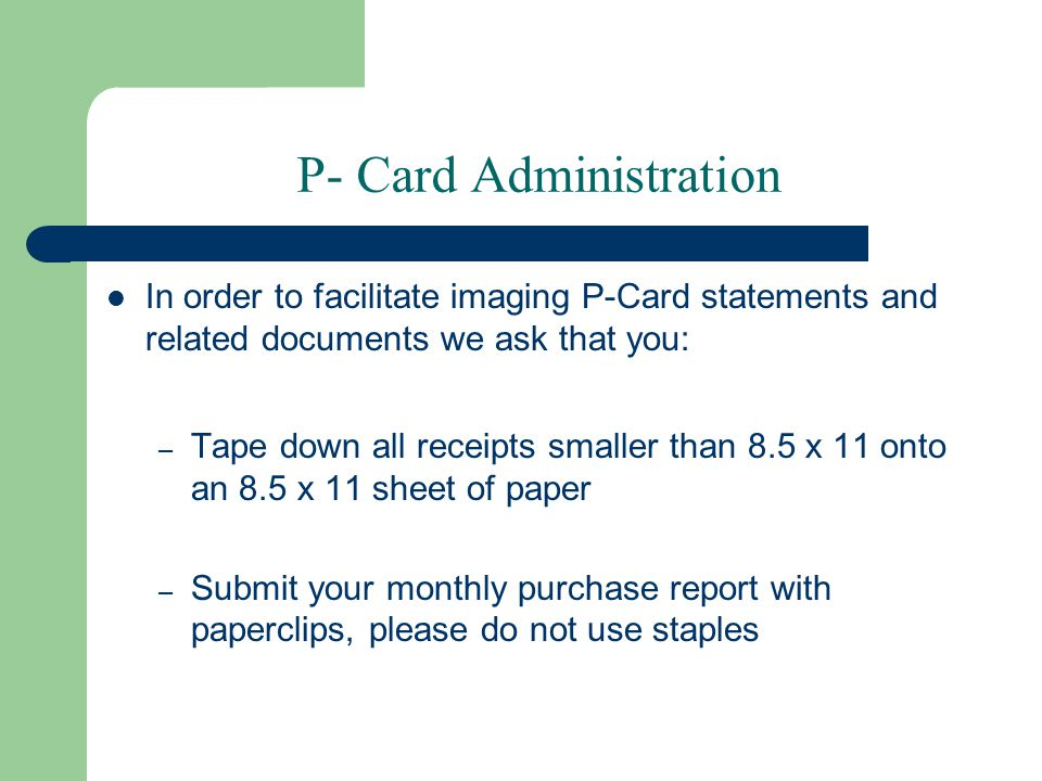 P- Card Administration In order to facilitate imaging P-Card statements and related documents we ask that you: – Tape down all receipts smaller than 8.5 x 11 onto an 8.5 x 11 sheet of paper – Submit your monthly purchase report with paperclips, please do not use staples