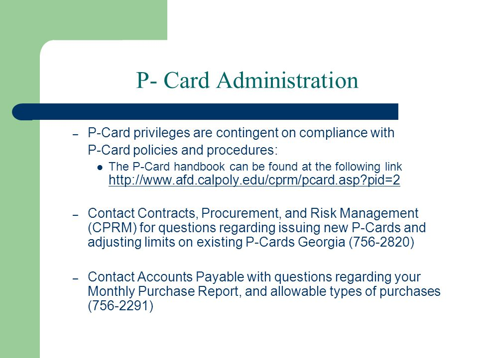 P- Card Administration – P-Card privileges are contingent on compliance with P-Card policies and procedures: The P-Card handbook can be found at the following link http://www.afd.calpoly.edu/cprm/pcard.asp?pid=2 http://www.afd.calpoly.edu/cprm/pcard.asp?pid=2 – Contact Contracts, Procurement, and Risk Management (CPRM) for questions regarding issuing new P-Cards and adjusting limits on existing P-Cards Georgia (756-2820) – Contact Accounts Payable with questions regarding your Monthly Purchase Report, and allowable types of purchases (756-2291)