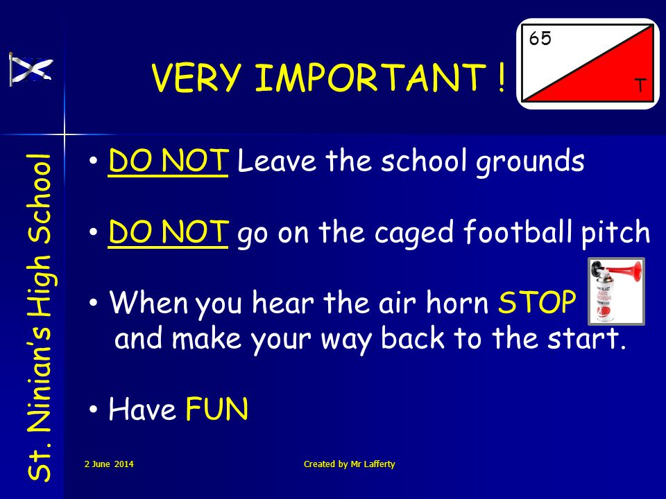 VERY IMPORTANT ! St. Ninians High School 65 T DO NOT Leave the school grounds DO NOT go on the caged football pitch When you hear the air horn STOP an
