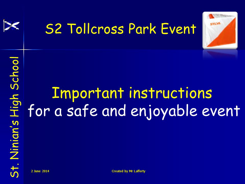 S2 Tollcross Park Event St. Ninians High School Important instructions for a safe and enjoyable event 2 June 20142 June 20142 June 2014Created by Mr L