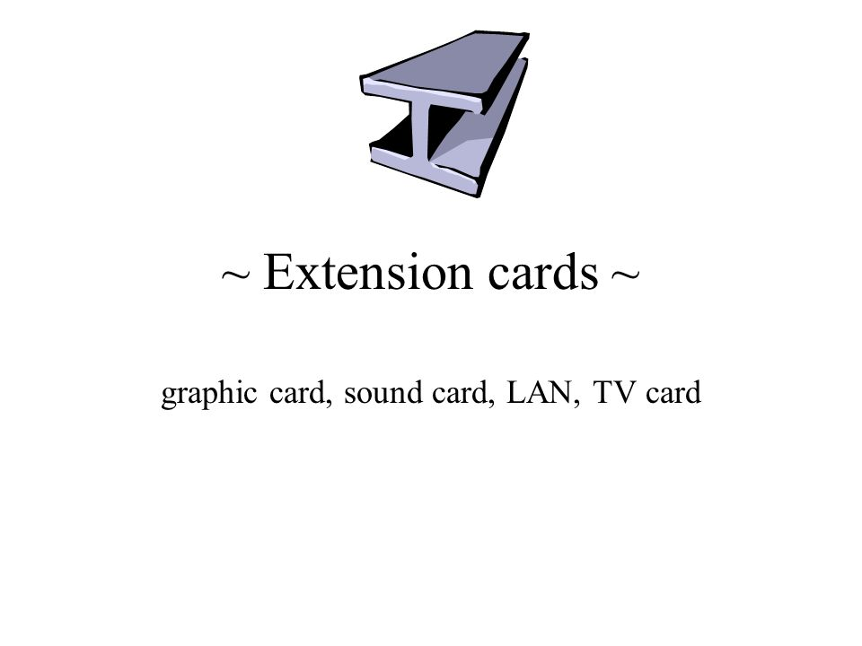 ~ Extension cards ~ graphic card, sound card, LAN, TV card