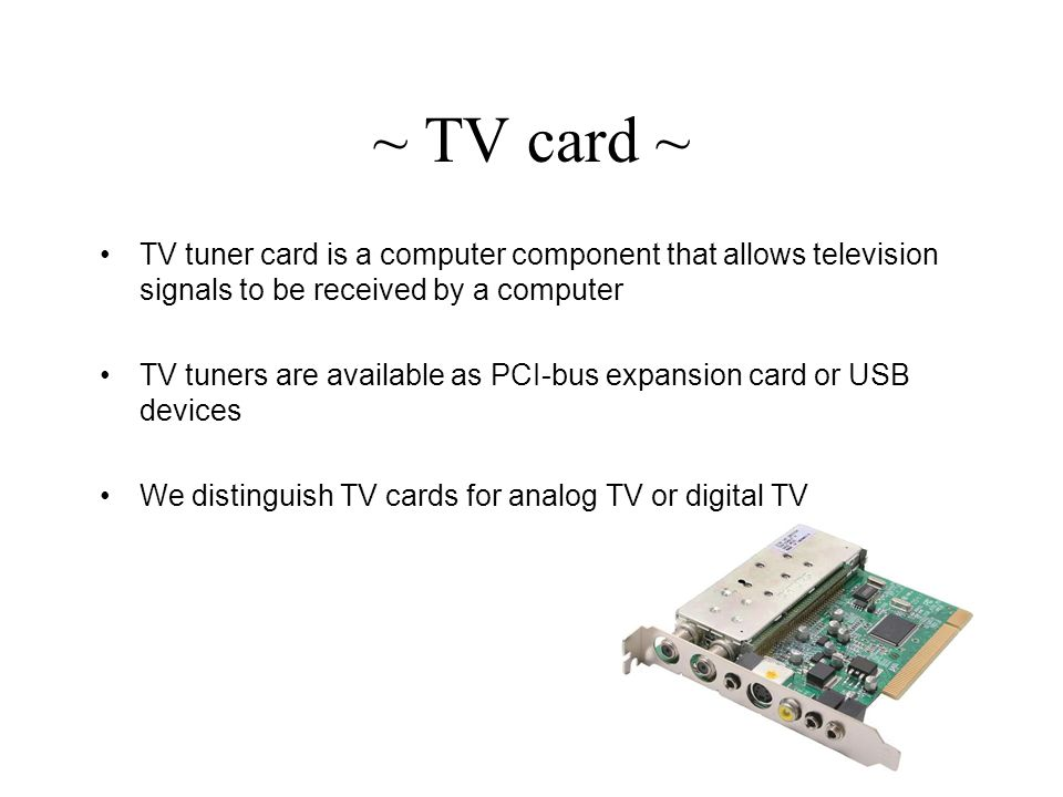 ~ TV card ~ TV tuner card is a computer component that allows television signals to be received by a computer TV tuners are available as PCI-bus expansion card or USB devices We distinguish TV cards for analog TV or digital TV