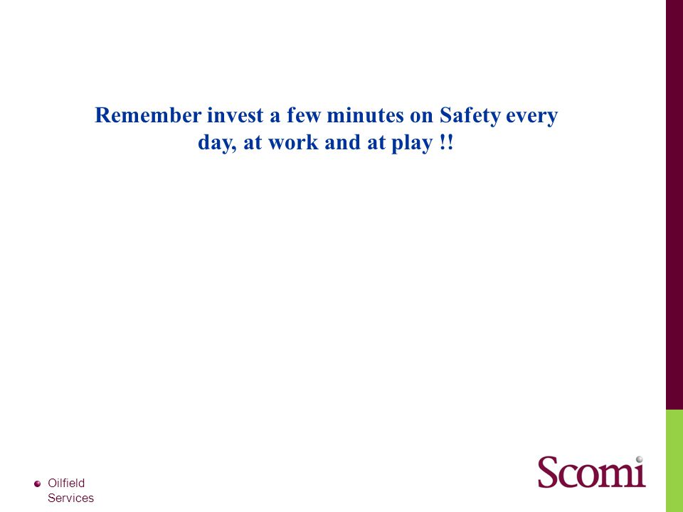 Oilfield Services Remember invest a few minutes on Safety every day, at work and at play !!