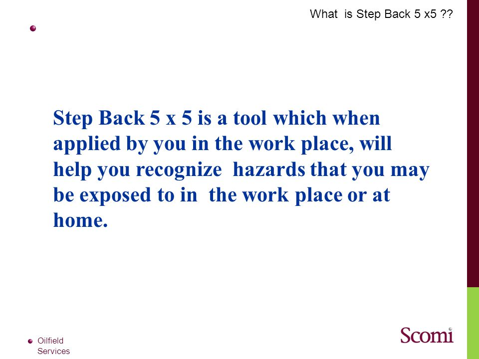 Oilfield Services Step Back 5 x 5 is a tool which when applied by you in the work place, will help you recognize hazards that you may be exposed to in