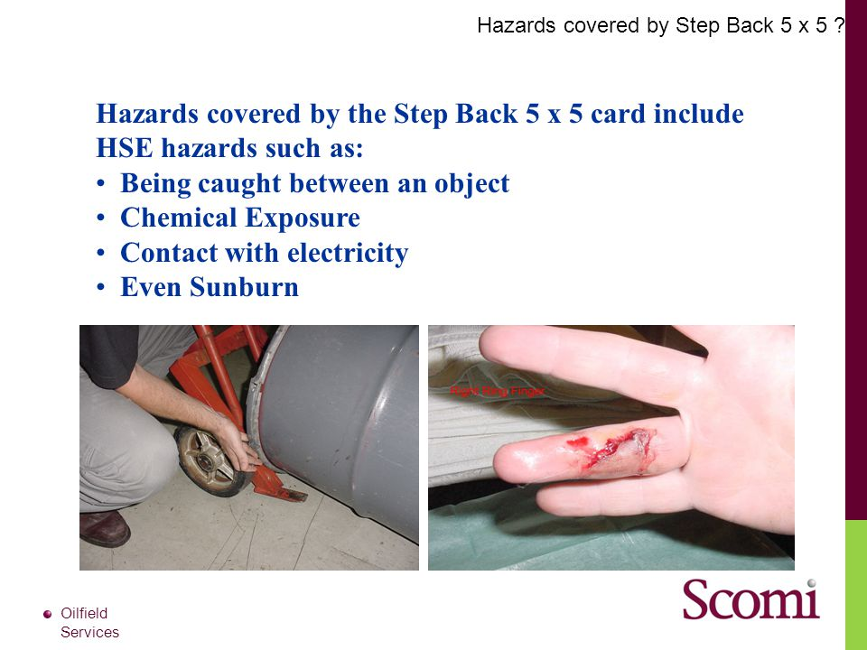 Oilfield Services Hazards covered by the Step Back 5 x 5 card include HSE hazards such as: Being caught between an object Chemical Exposure Contact wi
