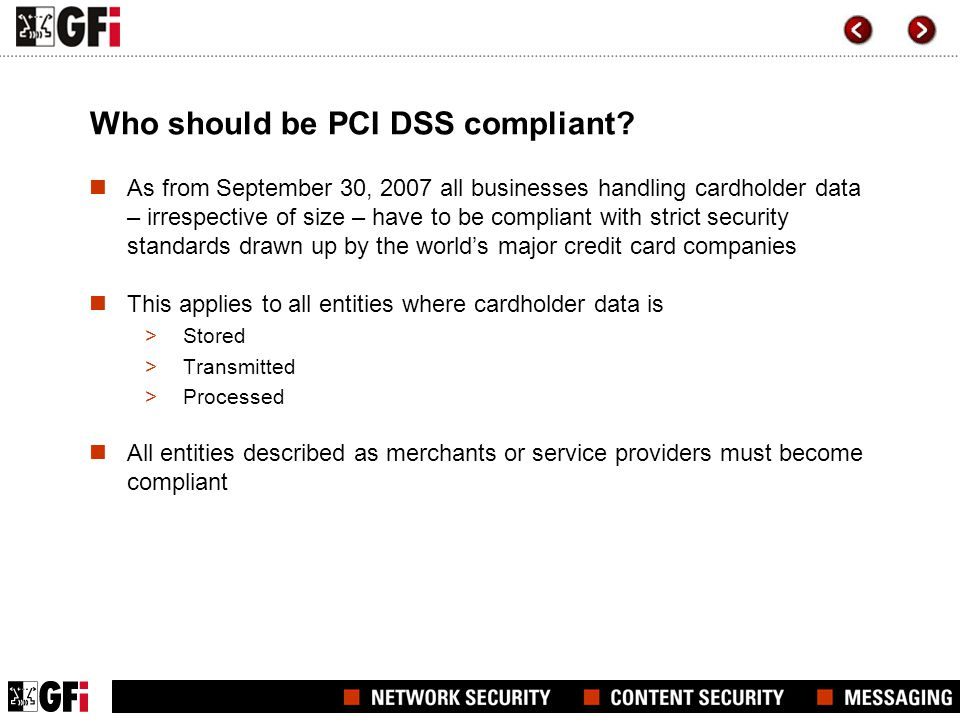 Who should be PCI DSS compliant? As from September 30, 2007 all businesses handling cardholder data – irrespective of size – have to be compliant with
