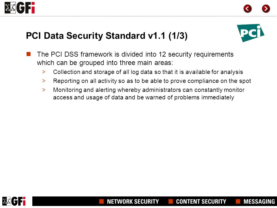 PCI Data Security Standard v1.1 (1/3) The PCI DSS framework is divided into 12 security requirements which can be grouped into three main areas: >Coll