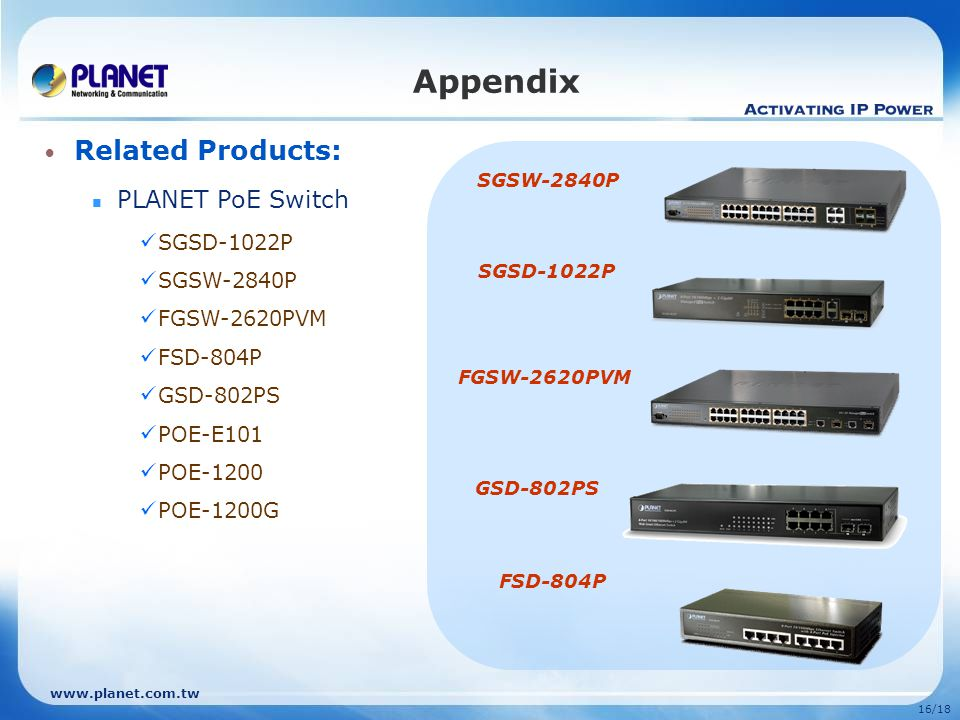 www.planet.com.tw 16/18 Related Products: PLANET PoE Switch SGSD-1022P SGSW-2840P FGSW-2620PVM FSD-804P GSD-802PS POE-E101 POE-1200 POE-1200G Appendix SGSW-2840P SGSD-1022P FGSW-2620PVM FSD-804P GSD-802PS