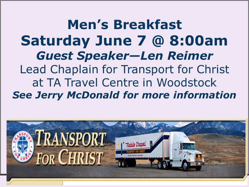 Mens Breakfast Saturday June 7 @ 8:00am Guest SpeakerLen Reimer Lead Chaplain for Transport for Christ at TA Travel Centre in Woodstock See Jerry McDonald for more information