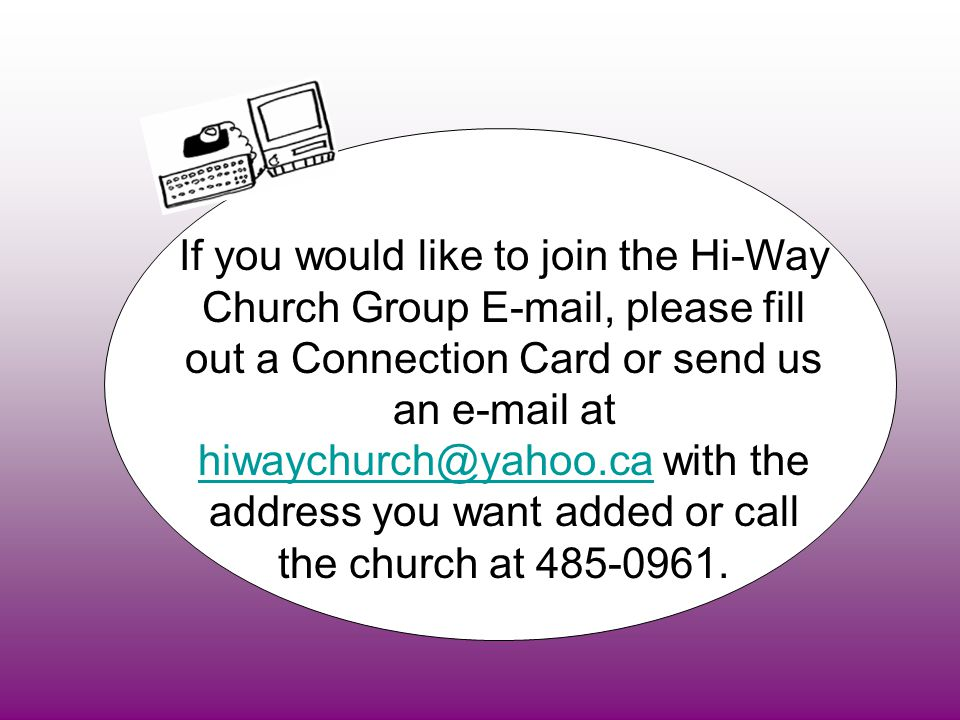 If you would like to join the Hi-Way Church Group E-mail, please fill out a Connection Card or send us an e-mail at hiwaychurch@yahoo.ca with the address you want added or call the church at 485-0961.
