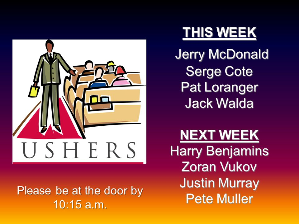 THIS WEEK Jerry McDonald Serge Cote Pat Loranger Jack Walda NEXT WEEK Harry Benjamins Zoran Vukov Justin Murray Pete Muller Please be at the door by 10:15 a.m.