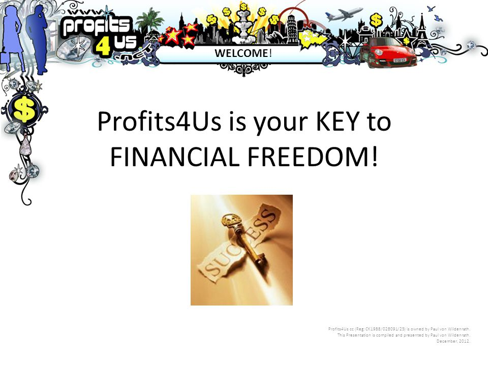 Profits4Us is your KEY to FINANCIAL FREEDOM! Profits4Us cc (Reg: CK1988/028091/23) is owned by Paul von Wildenrath. This Presentation is compiled and