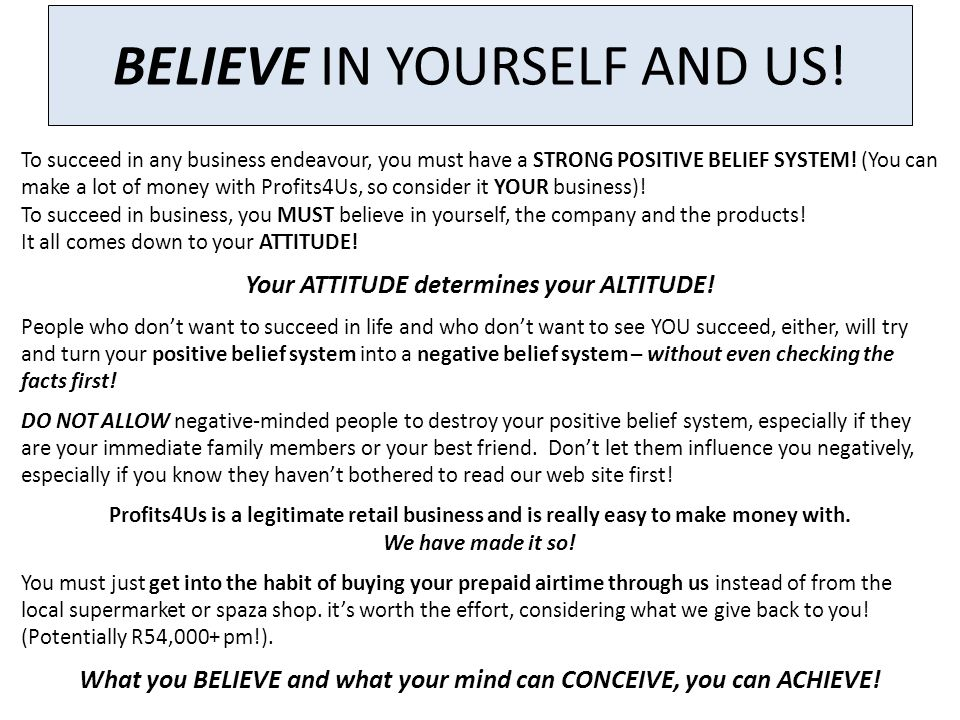 BELIEVE IN YOURSELF AND US! To succeed in any business endeavour, you must have a STRONG POSITIVE BELIEF SYSTEM! (You can make a lot of money with Pro