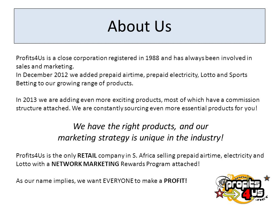 About Us Profits4Us is a close corporation registered in 1988 and has always been involved in sales and marketing. In December 2012 we added prepaid a