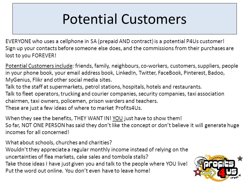 Potential Customers EVERYONE who uses a cellphone in SA (prepaid AND contract) is a potential P4Us customer.