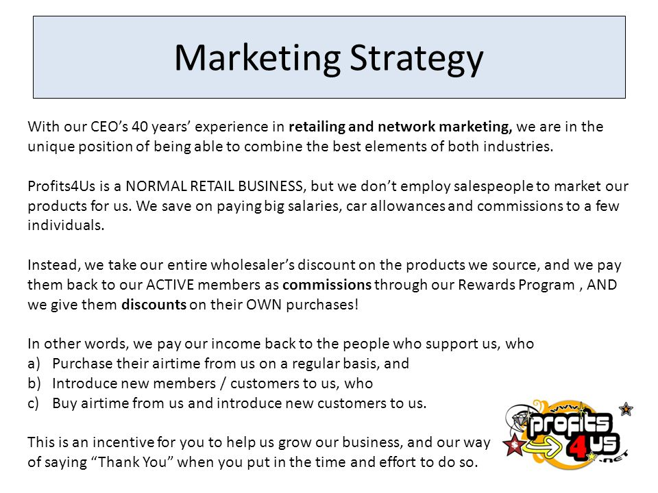 Marketing Strategy With our CEOs 40 years experience in retailing and network marketing, we are in the unique position of being able to combine the best elements of both industries.