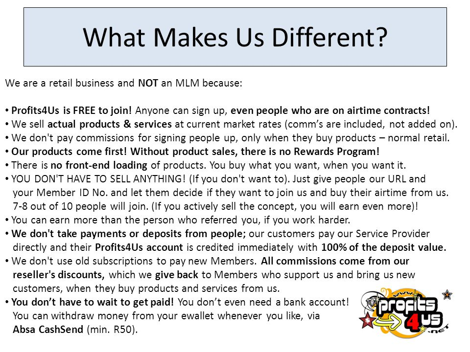 What Makes Us Different? We are a retail business and NOT an MLM because: Profits4Us is FREE to join! Anyone can sign up, even people who are on airti