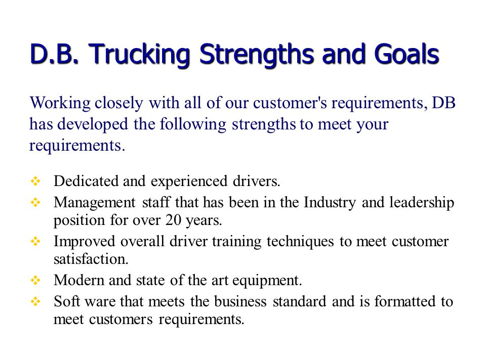 D.B. Trucking Strengths and Goals Dedicated and experienced drivers. Management staff that has been in the Industry and leadership position for over 2