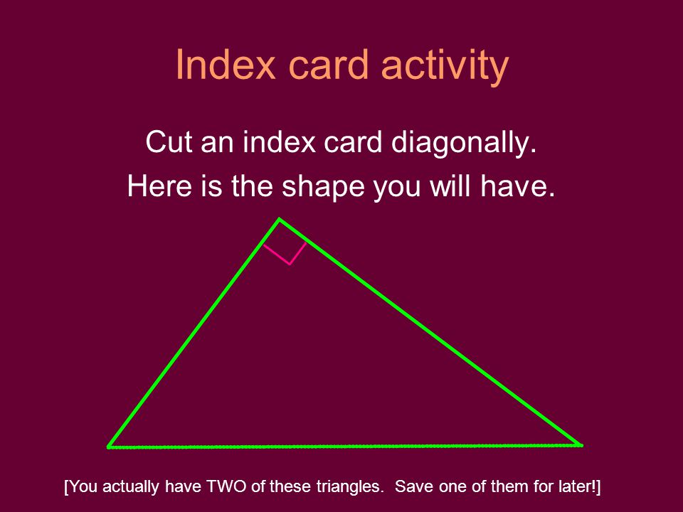 Index card activity Cut an index card diagonally. Here is the shape you will have. [You actually have TWO of these triangles. Save one of them for lat