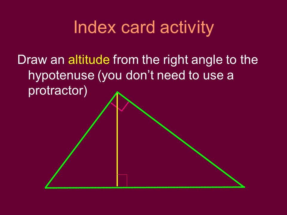 Index card activity Draw an altitude from the right angle to the hypotenuse (you dont need to use a protractor)