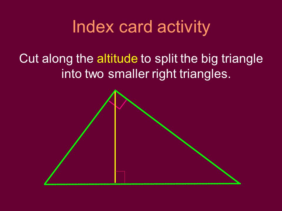 Index card activity Cut along the altitude to split the big triangle into two smaller right triangles.