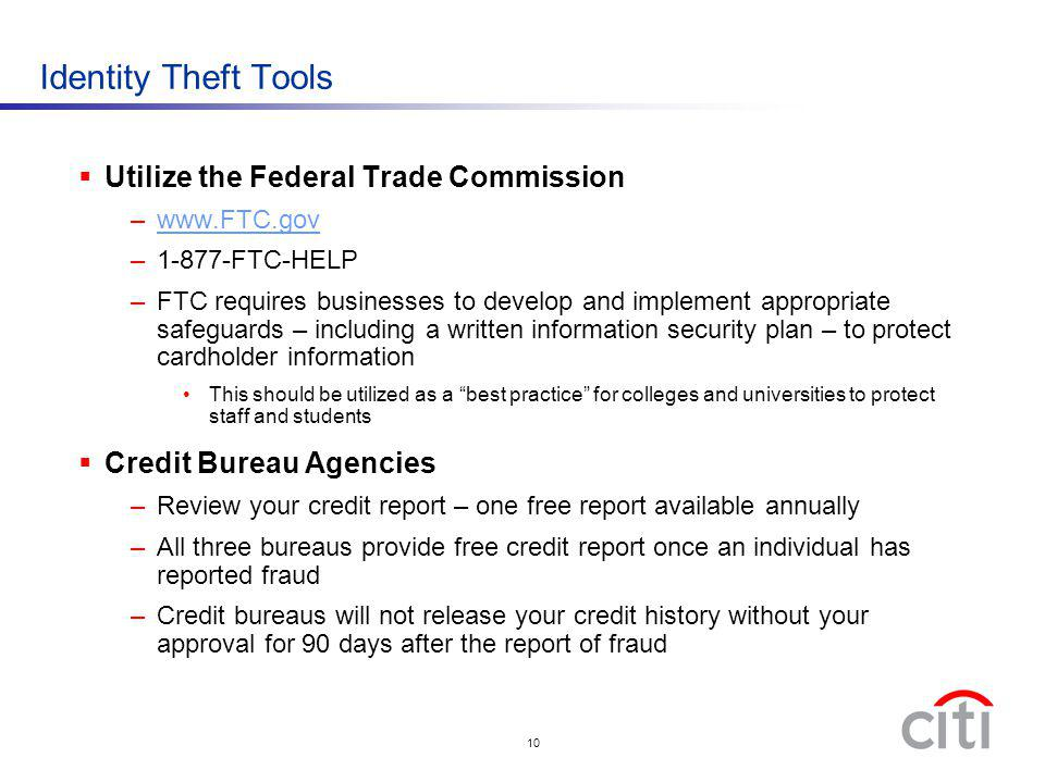 10 Identity Theft Tools Utilize the Federal Trade Commission –www.FTC.govwww.FTC.gov –1-877-FTC-HELP –FTC requires businesses to develop and implement