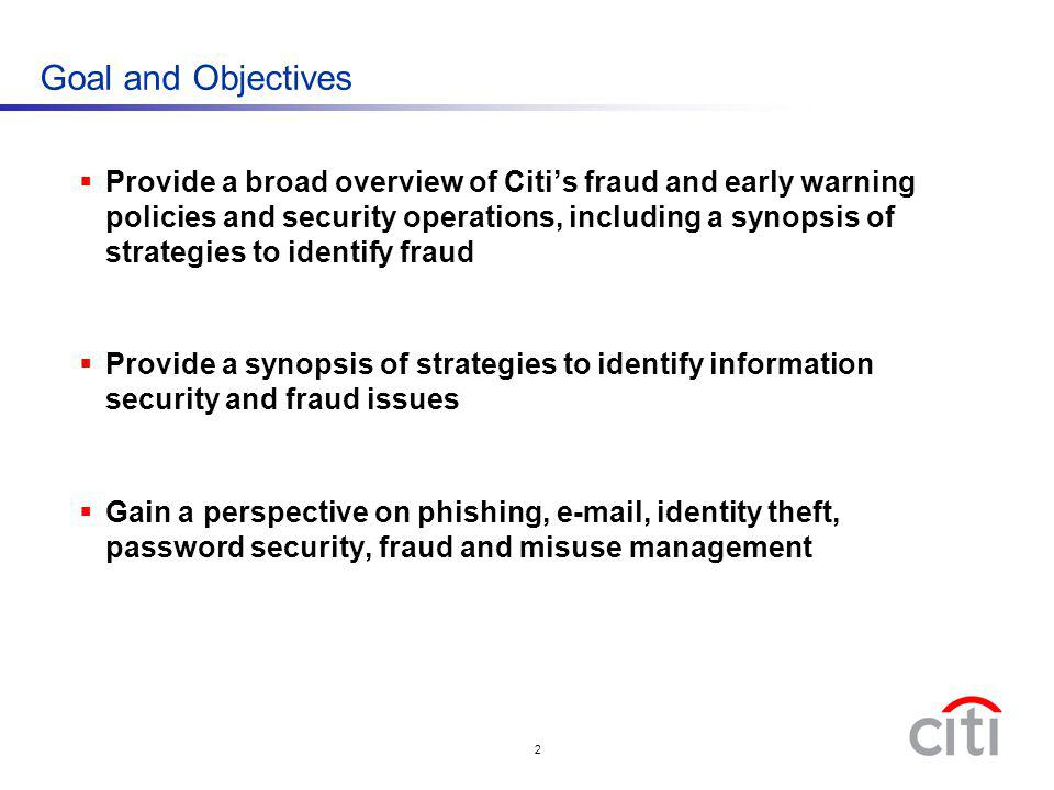 2 Goal and Objectives Provide a broad overview of Citis fraud and early warning policies and security operations, including a synopsis of strategies t