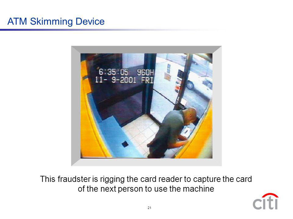21 This fraudster is rigging the card reader to capture the card of the next person to use the machine ATM Skimming Device