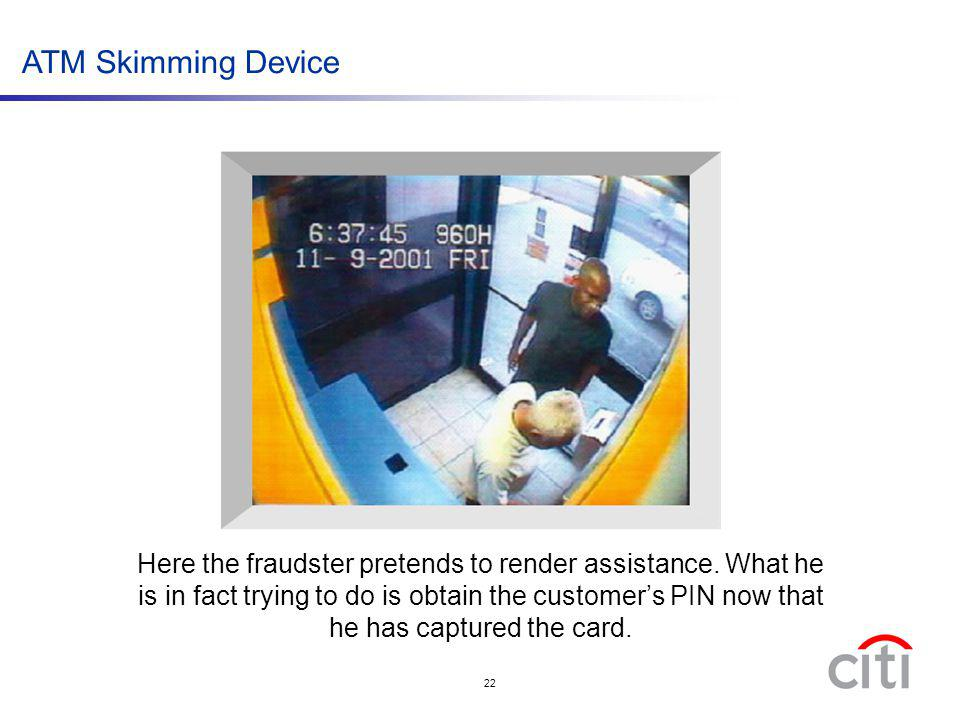 22 ATM Skimming Device Here the fraudster pretends to render assistance. What he is in fact trying to do is obtain the customers PIN now that he has c