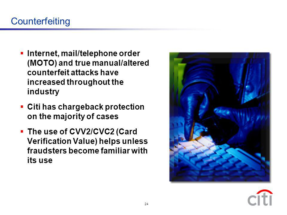 24 Counterfeiting Internet, mail/telephone order (MOTO) and true manual/altered counterfeit attacks have increased throughout the industry Citi has ch