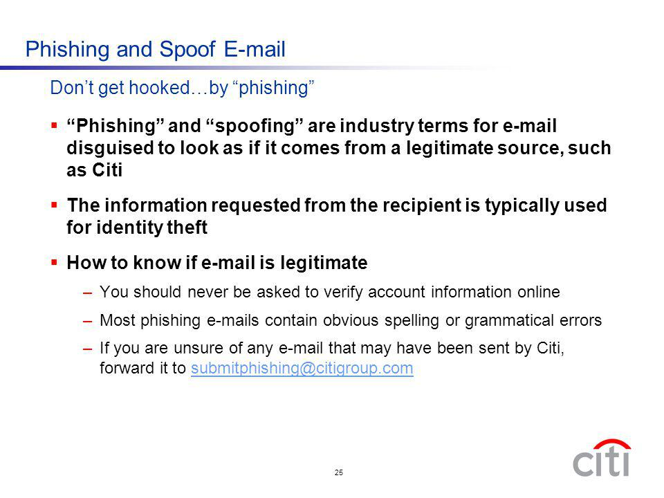 25 Dont get hooked…by phishing Phishing and Spoof E-mail Phishing and spoofing are industry terms for e-mail disguised to look as if it comes from a l