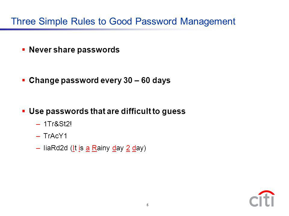 5 Three Simple Rules to Good Password Management Never share passwords Change password every 30 – 60 days Use passwords that are difficult to guess –1