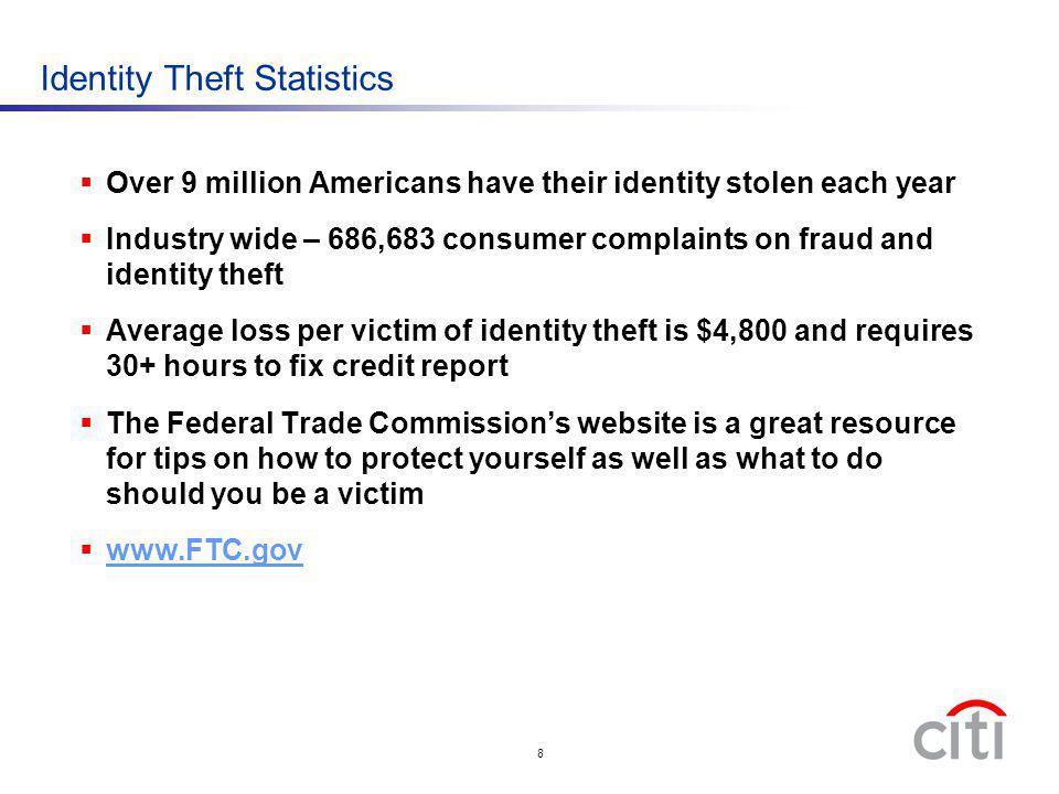 8 Identity Theft Statistics Over 9 million Americans have their identity stolen each year Industry wide – 686,683 consumer complaints on fraud and ide