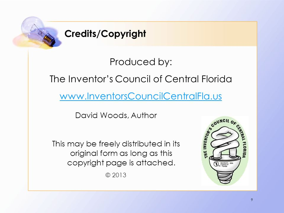 9 Credits/Copyright Produced by: The Inventors Council of Central Florida www.InventorsCouncilCentralFla.us David Woods, Author This may be freely distributed in its original form as long as this copyright page is attached.