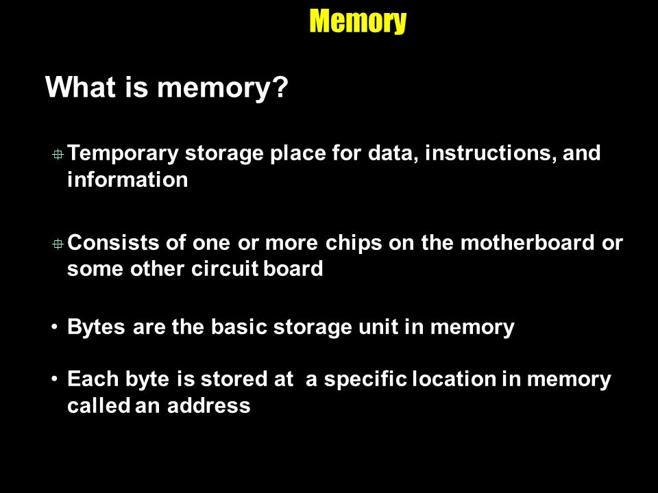Memory What is memory? Temporary storage place for data, instructions, and information Consists of one or more chips on the motherboard or some other