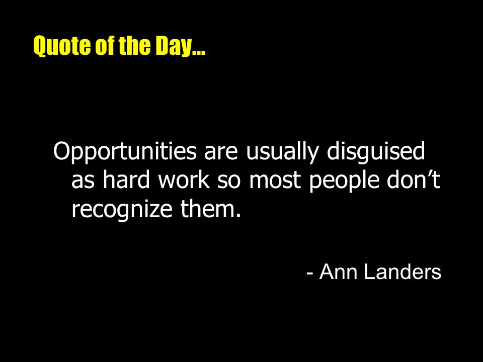 Quote of the Day... Opportunities are usually disguised as hard work so most people dont recognize them. - Ann Landers