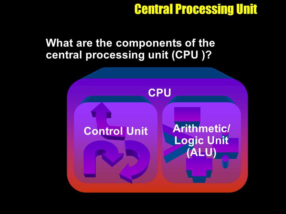 Central Processing Unit What are the components of the central processing unit (CPU )? CPU Arithmetic/ Logic Unit (ALU) Control Unit