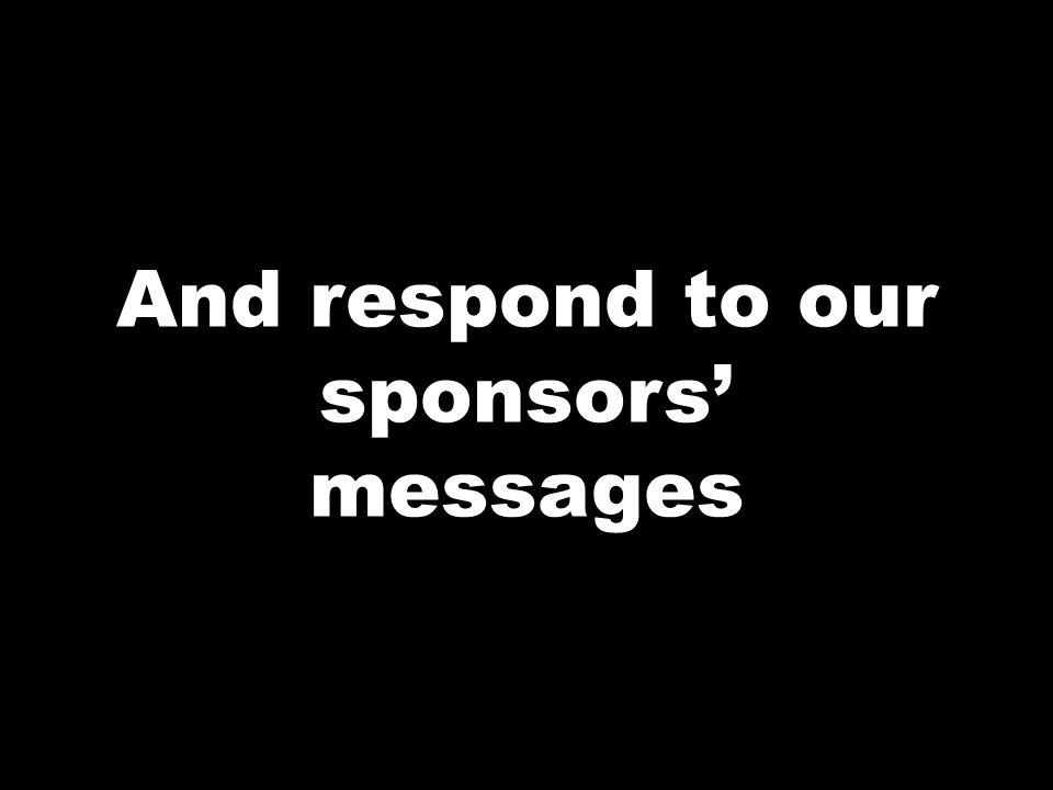 And respond to our sponsors messages