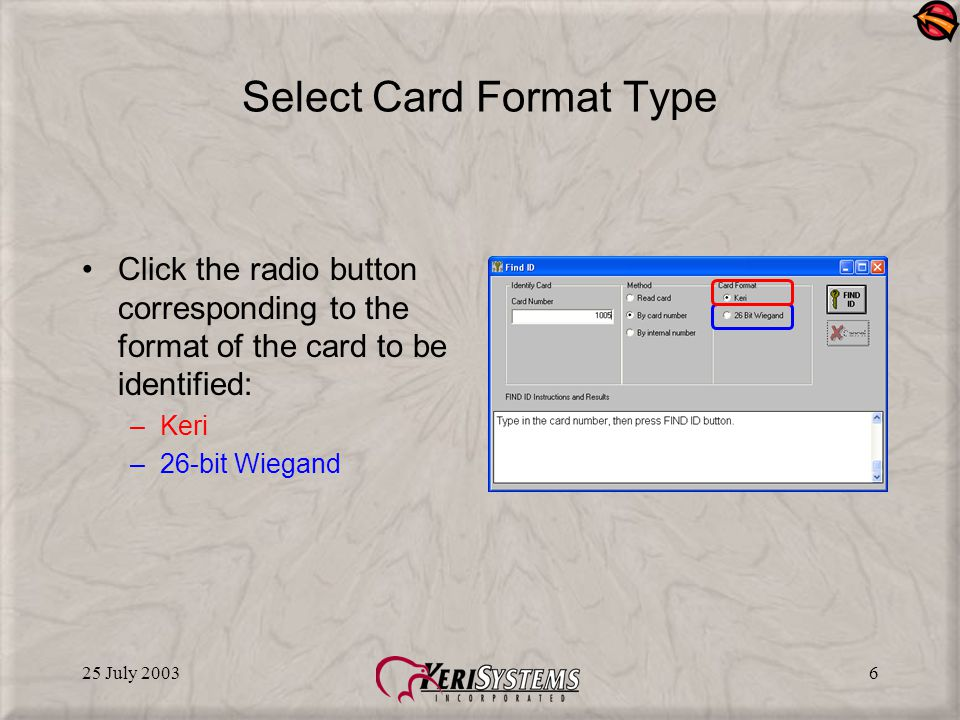 25 July 20036 Select Card Format Type Click the radio button corresponding to the format of the card to be identified: –Keri –26-bit Wiegand