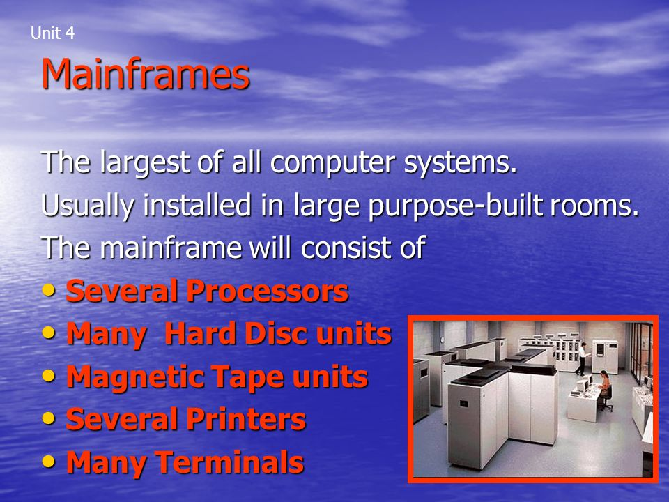 Mainframes The largest of all computer systems. Usually installed in large purpose-built rooms. The mainframe will consist of Several Processors Sever