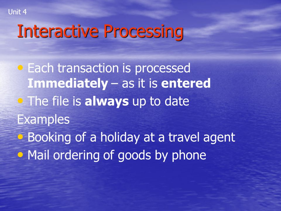 Unit 4 Each transaction is processed Immediately – as it is entered The file is always up to date Examples Booking of a holiday at a travel agent Mail