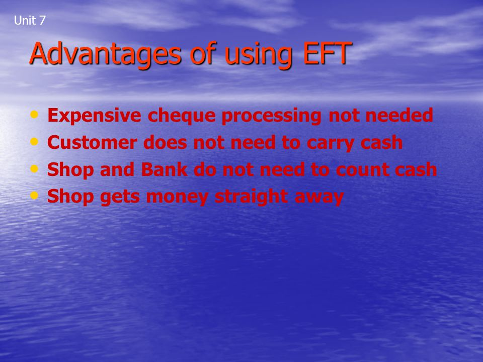 Unit 7 Advantages of using EFT Expensive cheque processing not needed Customer does not need to carry cash Shop and Bank do not need to count cash Sho