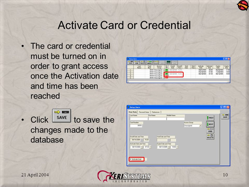21 April 200410 Activate Card or Credential The card or credential must be turned on in order to grant access once the Activation date and time has be