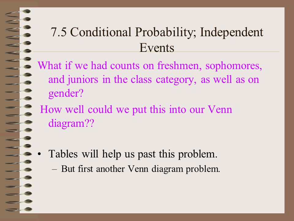 7.5 Conditional Probability; Independent Events What if we had counts on freshmen, sophomores, and juniors in the class category, as well as on gender.