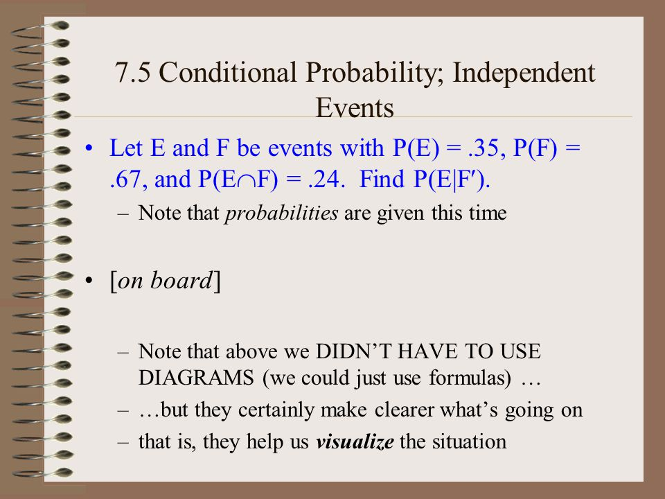 7.5 Conditional Probability; Independent Events Let E and F be events with P(E) =.35, P(F) =.67, and P(E F) =.24.
