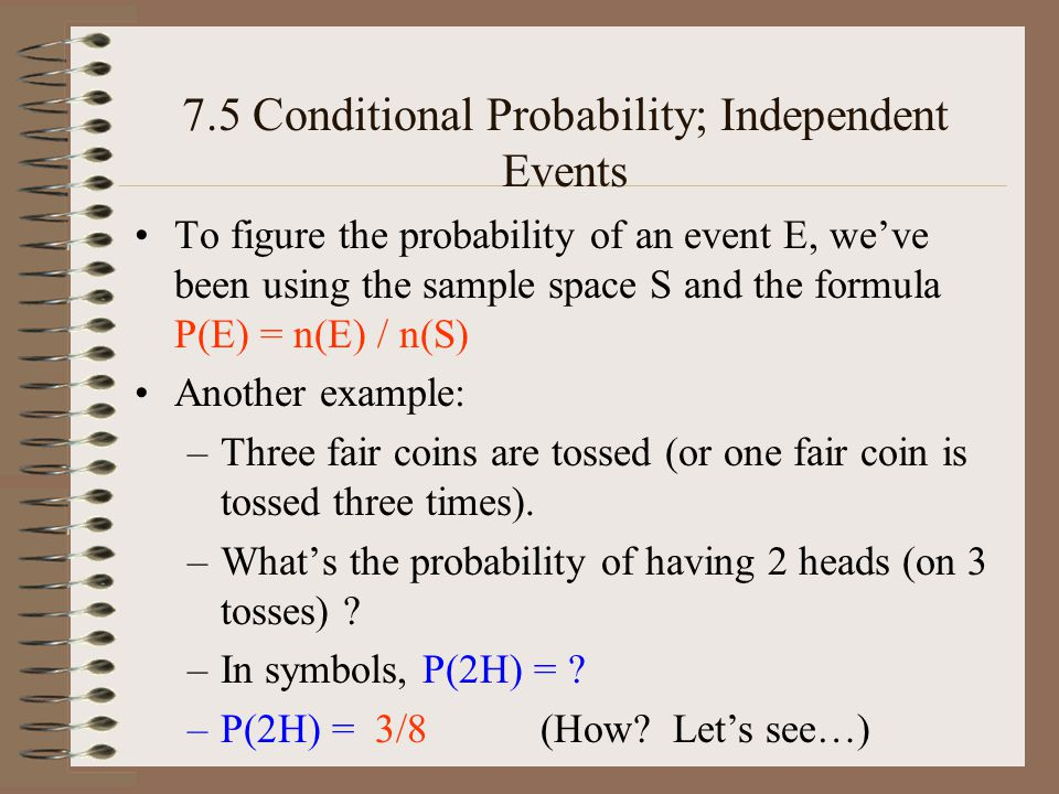 7.5 Conditional Probability; Independent Events –The formula P(A B ) = P(A) P(B) can be used when we know the two events are independent, but often this idea is taken in reverse, and –The formula is used to TEST whether A and B are independent –Each of the three probabilities is calculated separately (be especially careful with the first!) and then put together to see if the L.H.S.