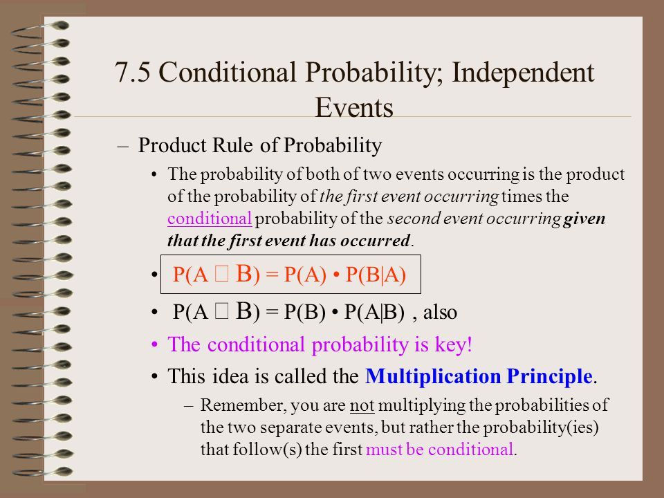 7.5 Conditional Probability; Independent Events –Product Rule of Probability The probability of both of two events occurring is the product of the probability of the first event occurring times the conditional probability of the second event occurring given that the first event has occurred.